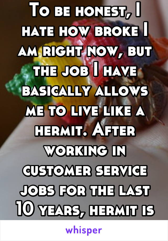 To be honest, I hate how broke I am right now, but the job I have basically allows me to live like a hermit. After working in customer service jobs for the last 10 years, hermit is kinda my life goal
