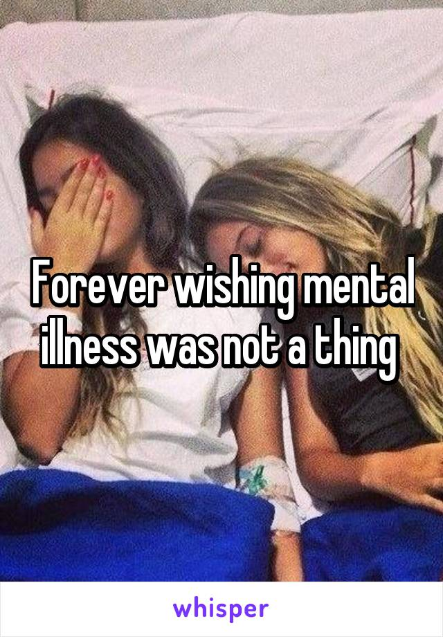 Forever wishing mental illness was not a thing