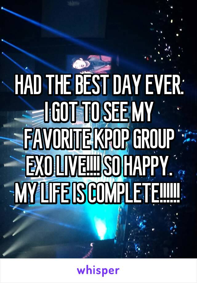 HAD THE BEST DAY EVER. I GOT TO SEE MY FAVORITE KPOP GROUP EXO LIVE!!!! SO HAPPY. MY LIFE IS COMPLETE!!!!!!