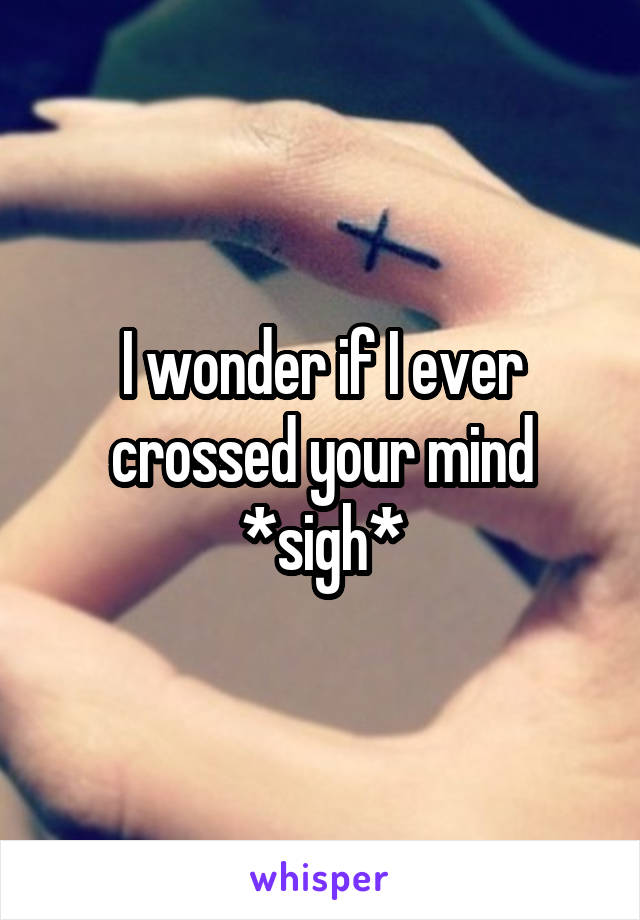 I wonder if I ever crossed your mind *sigh*