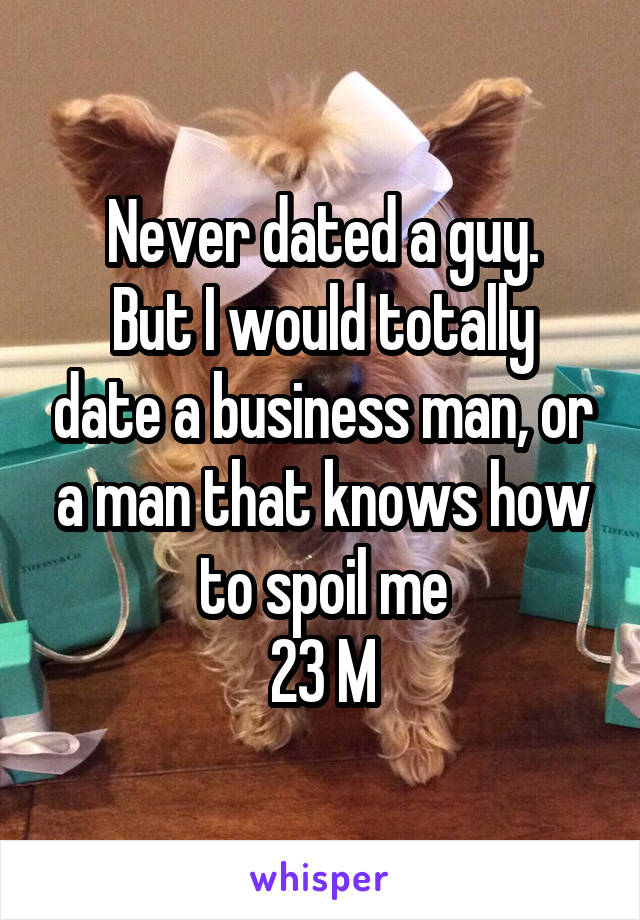 Never dated a guy. But I would totally date a business man, or a man that knows how to spoil me 23 M