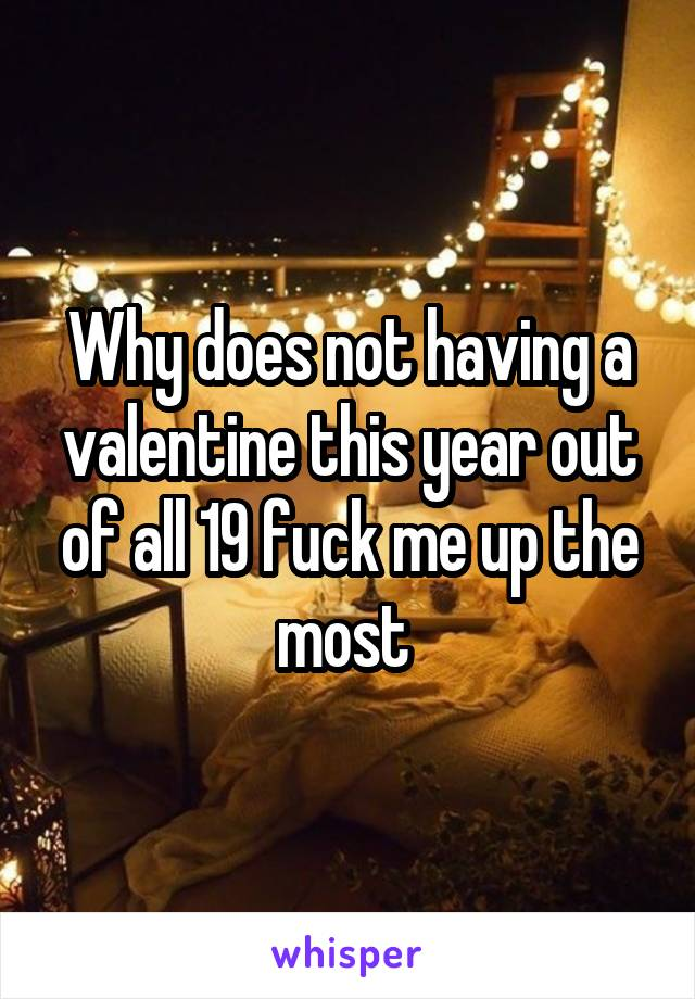 Why does not having a valentine this year out of all 19 fuck me up the most