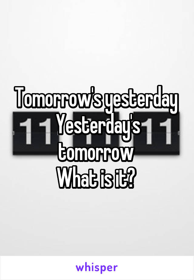 Tomorrow's yesterday  Yesterday's tomorrow  What is it?