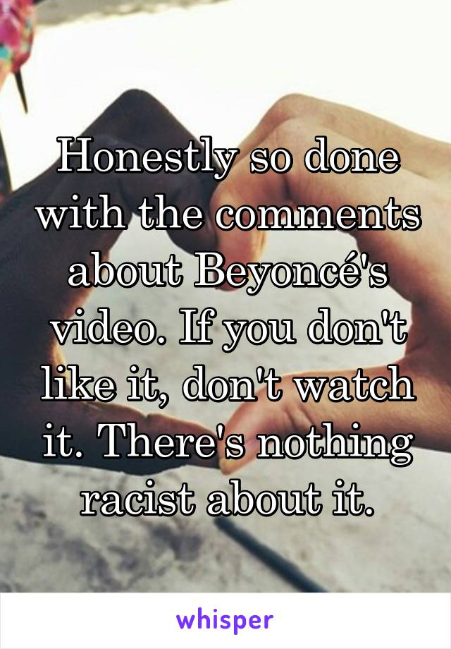 Honestly so done with the comments about Beyoncé's video. If you don't like it, don't watch it. There's nothing racist about it.