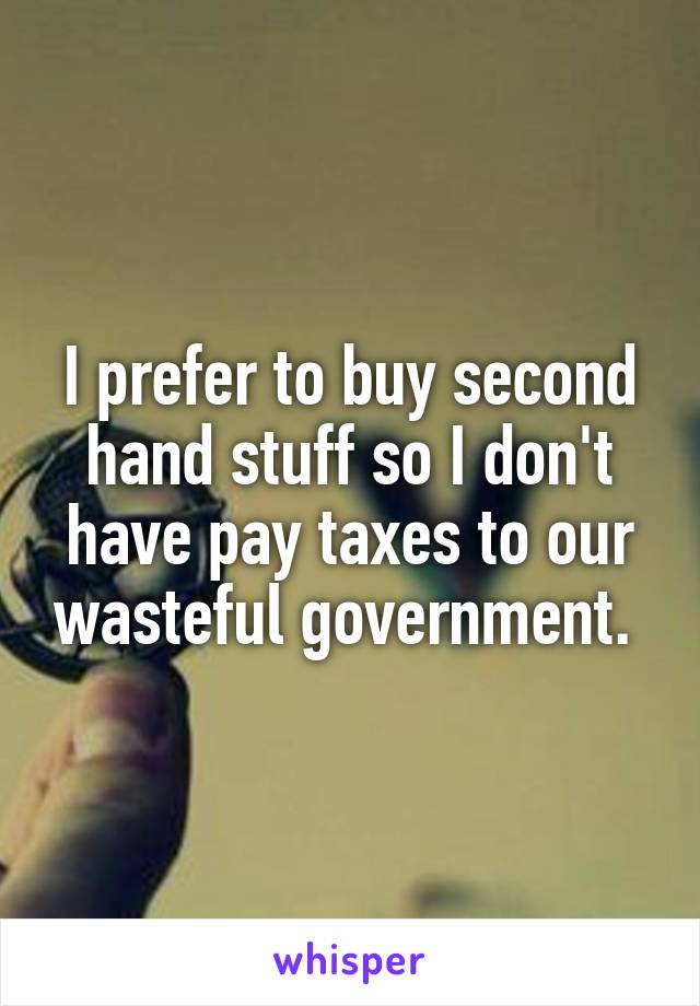 I prefer to buy second hand stuff so I don't have pay taxes to our wasteful government.