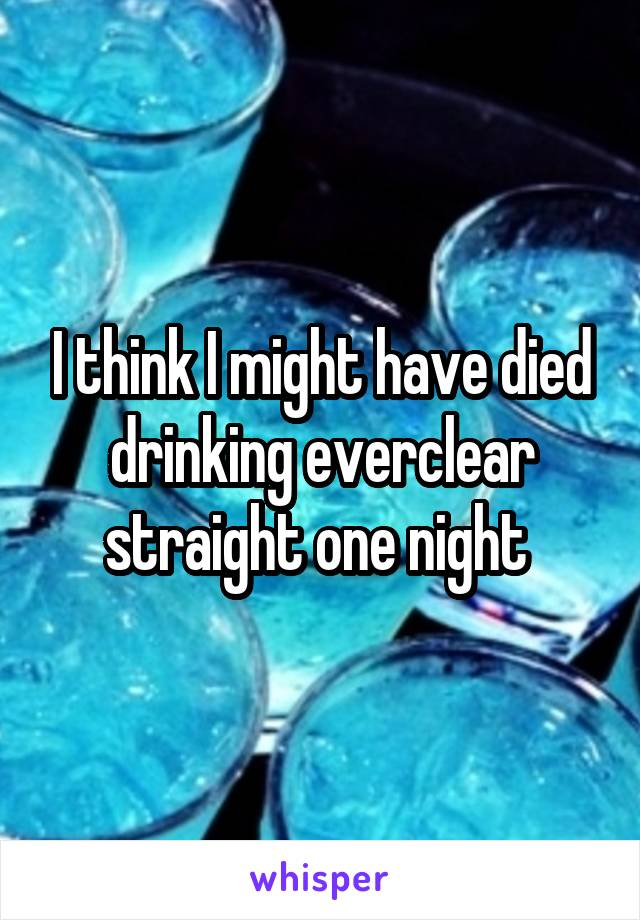 I think I might have died drinking everclear straight one night