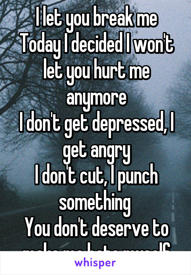 I let you break me Today I decided I won't let you hurt me anymore I don't get depressed, I get angry I don't cut, I punch something  You don't deserve to make me hate myself