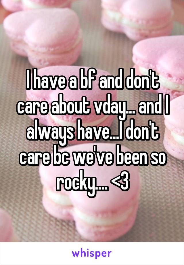 I have a bf and don't care about vday... and I always have...I don't care bc we've been so rocky.... <\3