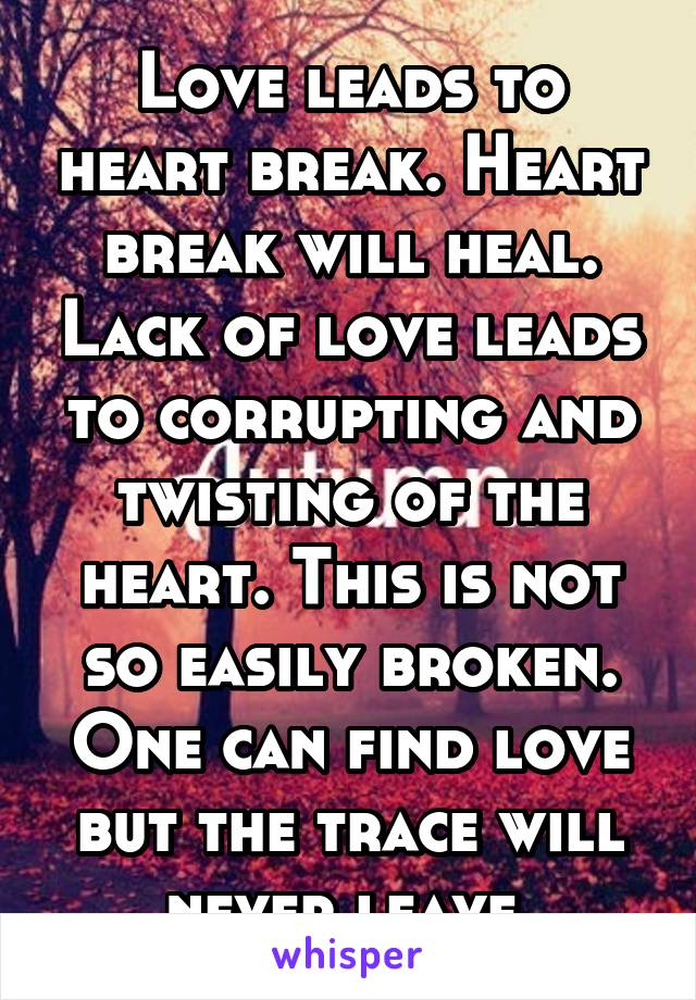 Love leads to heart break. Heart break will heal. Lack of love leads to corrupting and twisting of the heart. This is not so easily broken. One can find love but the trace will never leave.