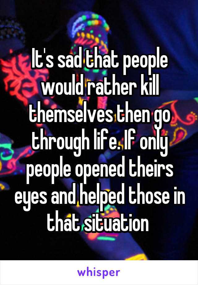 It's sad that people would rather kill themselves then go through life. If only people opened theirs eyes and helped those in that situation