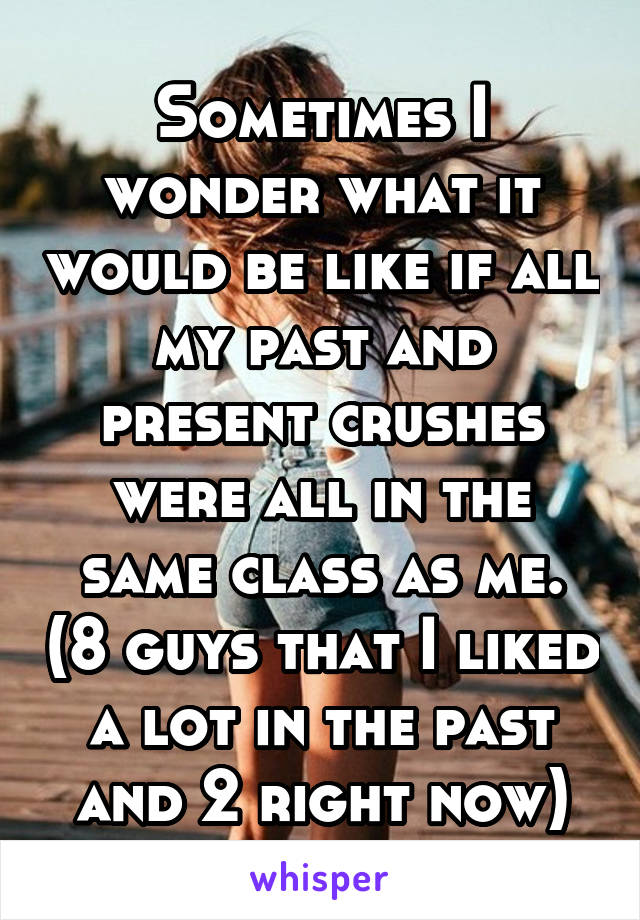 Sometimes I wonder what it would be like if all my past and present crushes were all in the same class as me. (8 guys that I liked a lot in the past and 2 right now)
