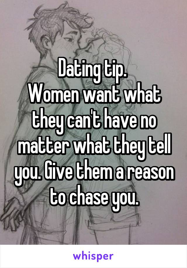 Dating tip.  Women want what they can't have no matter what they tell you. Give them a reason to chase you.