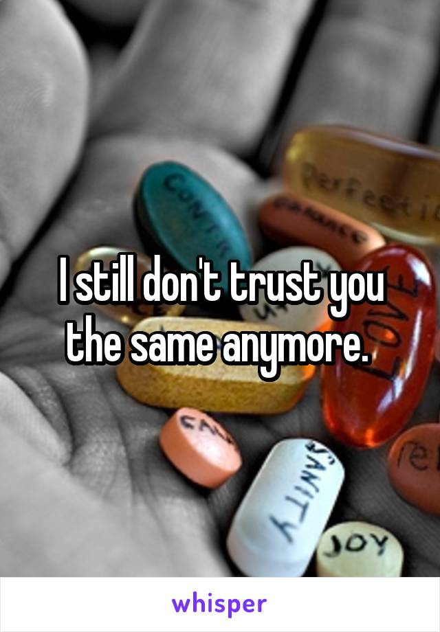 I still don't trust you the same anymore.