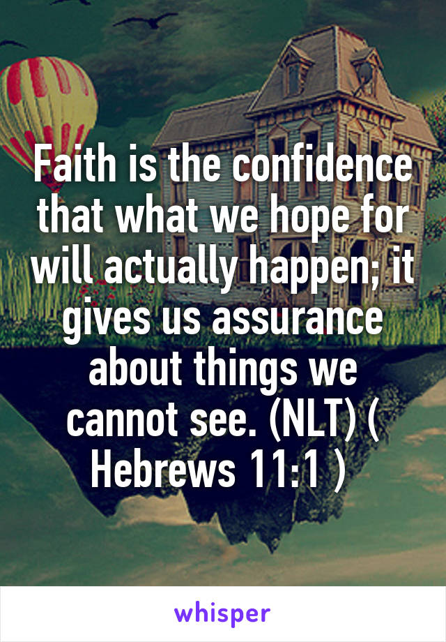 Faith is the confidence that what we hope for will actually happen; it gives us assurance about things we cannot see. (NLT) ( Hebrews 11:1 )