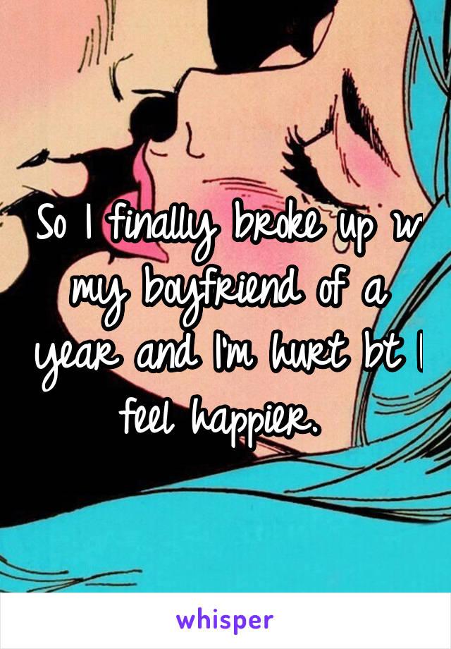 So I finally broke up w my boyfriend of a year and I'm hurt bt I feel happier.
