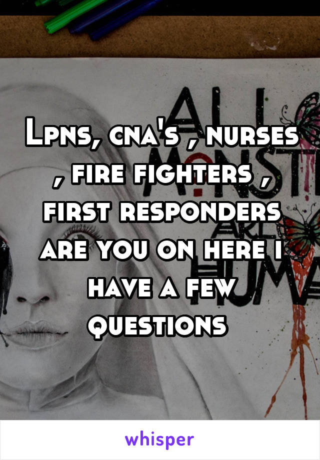 Lpns, cna's , nurses , fire fighters , first responders are you on here i have a few questions