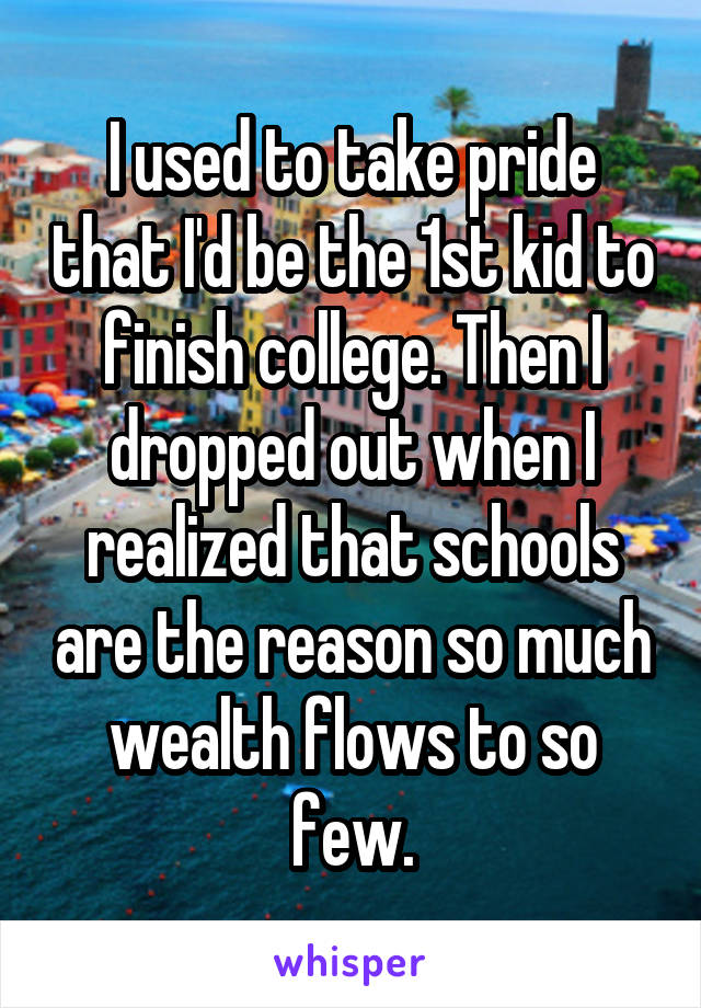 I used to take pride that I'd be the 1st kid to finish college. Then I dropped out when I realized that schools are the reason so much wealth flows to so few.
