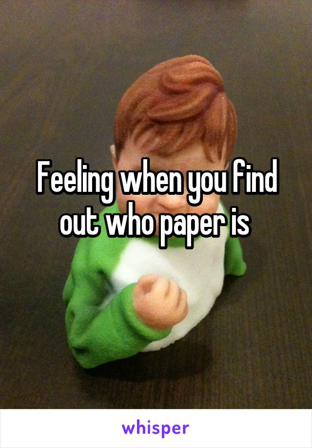 Feeling when you find out who paper is