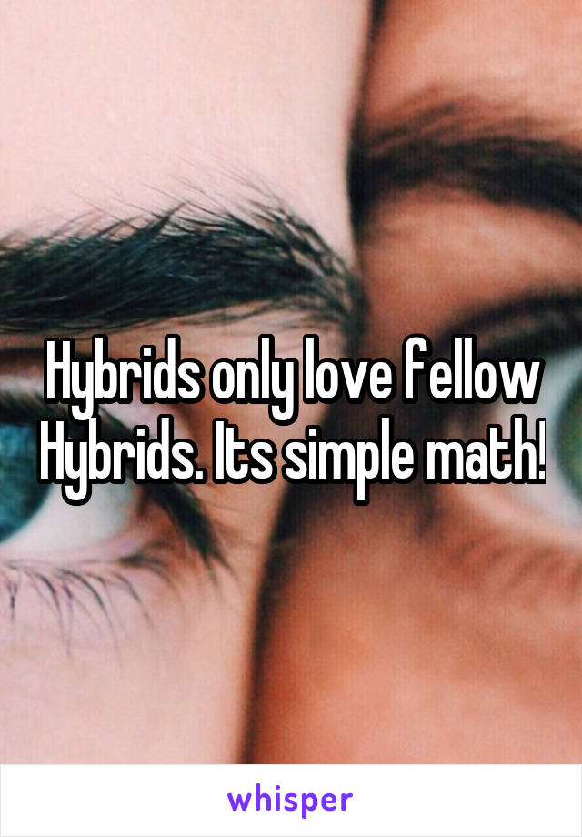 Hybrids only love fellow Hybrids. Its simple math!