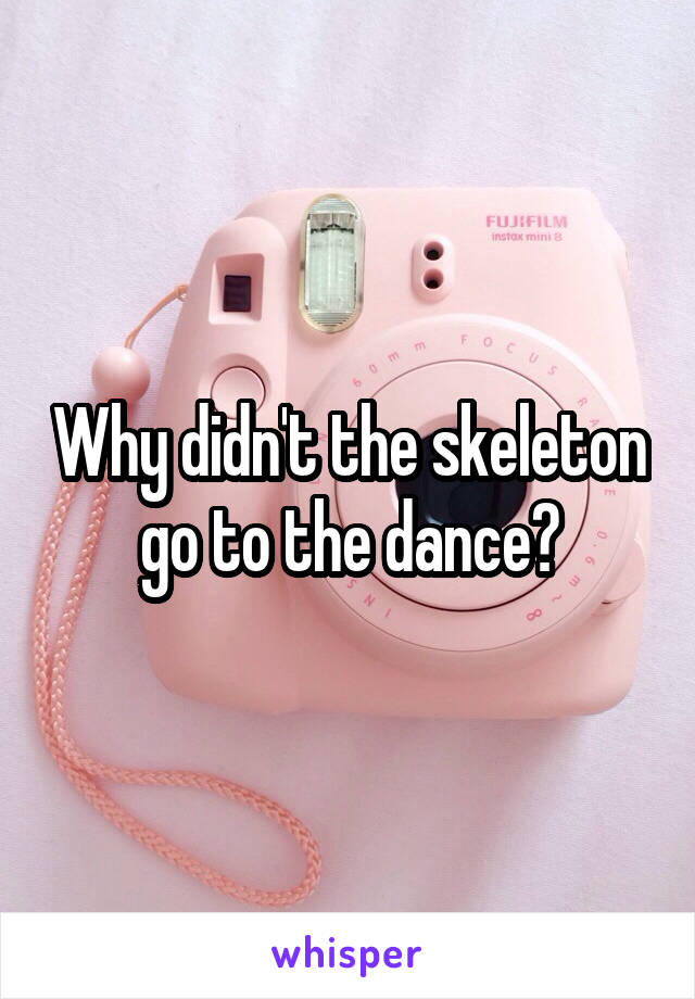 Why didn't the skeleton go to the dance?
