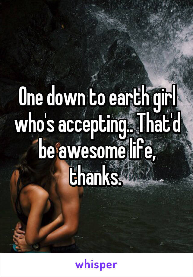 One down to earth girl who's accepting.. That'd be awesome life, thanks.
