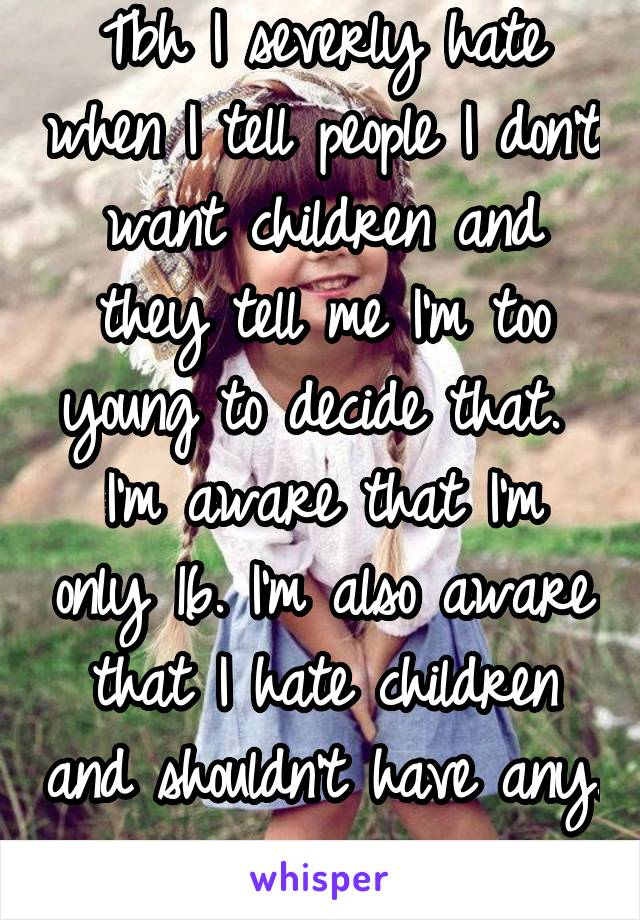 Tbh I severly hate when I tell people I don't want children and they tell me I'm too young to decide that.  I'm aware that I'm only 16. I'm also aware that I hate children and shouldn't have any.