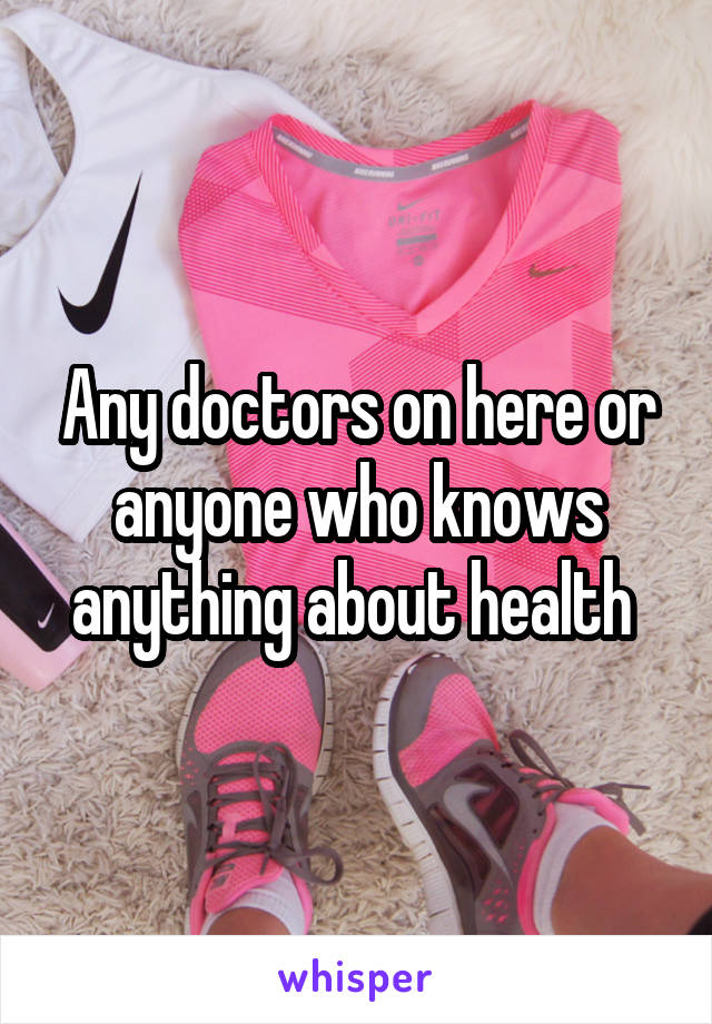 Any doctors on here or anyone who knows anything about health