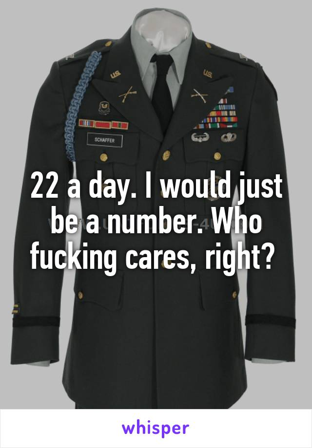 22 a day. I would just be a number. Who fucking cares, right?