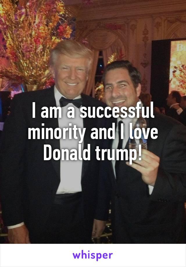 I am a successful minority and I love Donald trump!