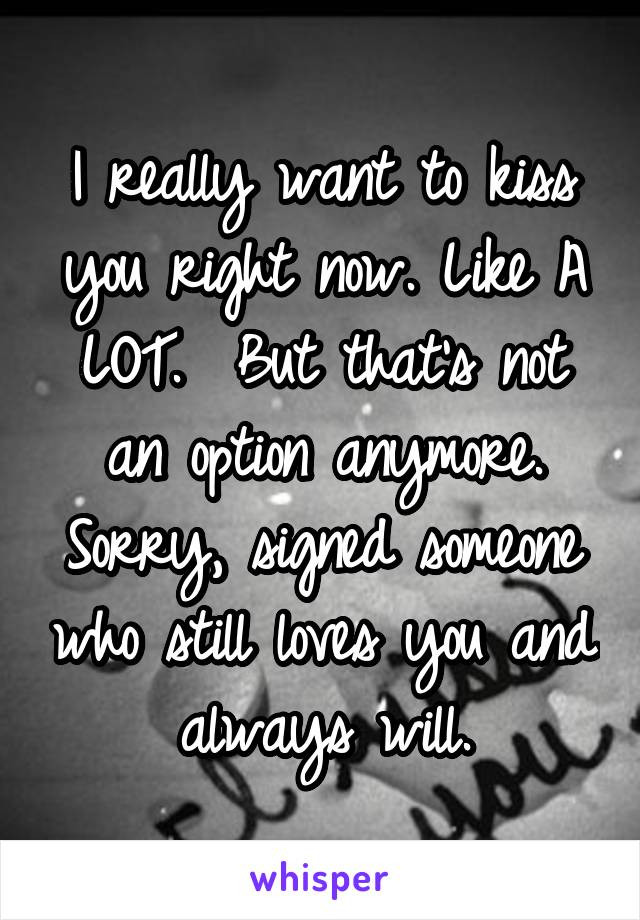I really want to kiss you right now. Like A LOT.  But that's not an option anymore. Sorry, signed someone who still loves you and always will.
