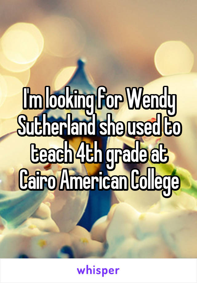 I'm looking for Wendy Sutherland she used to teach 4th grade at Cairo American College