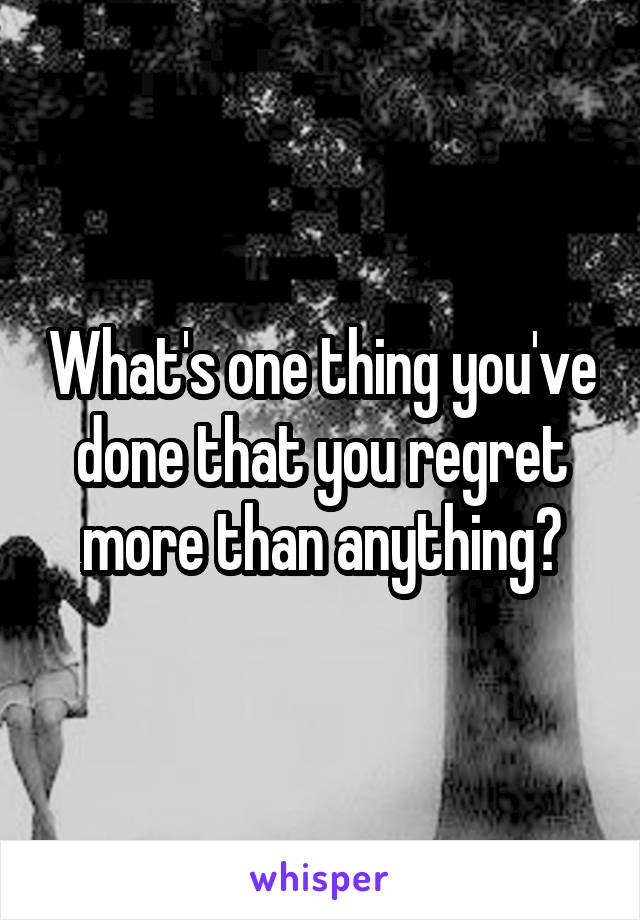 What's one thing you've done that you regret more than anything?