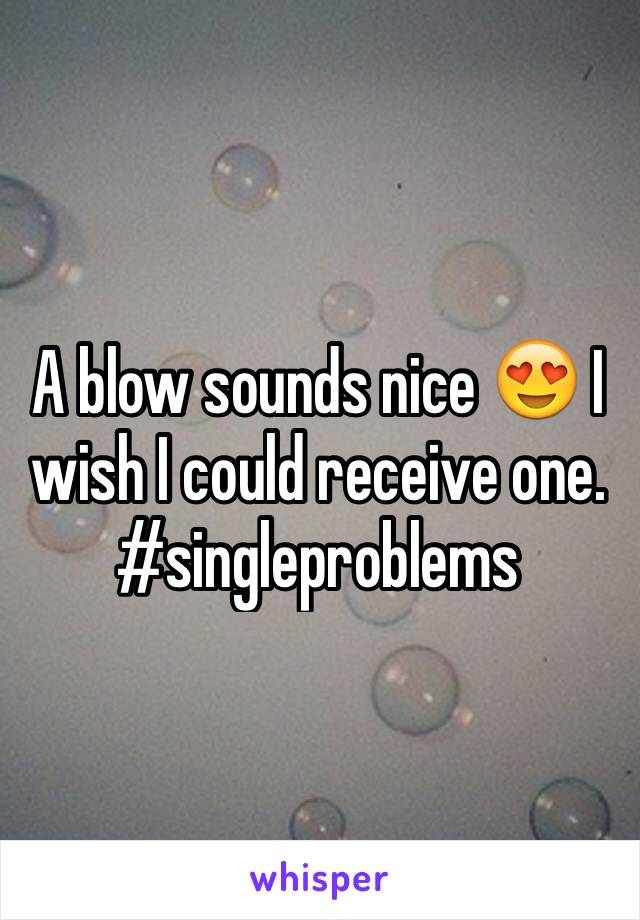 A blow sounds nice 😍 I wish I could receive one. #singleproblems