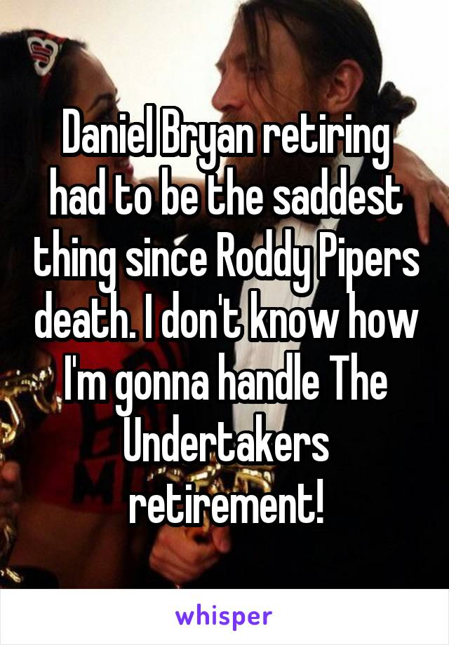 Daniel Bryan retiring had to be the saddest thing since Roddy Pipers death. I don't know how I'm gonna handle The Undertakers retirement!