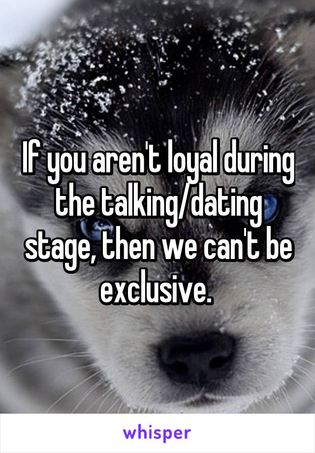 If you aren't loyal during the talking/dating stage, then we can't be exclusive.