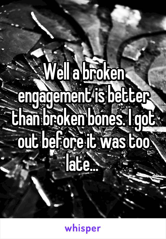 Well a broken engagement is better than broken bones. I got out before it was too late...