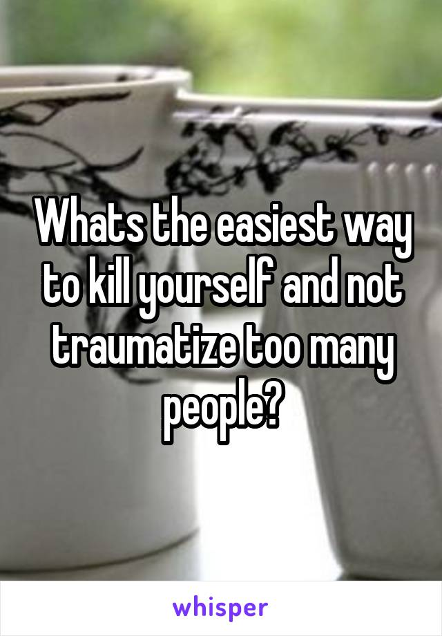 Whats the easiest way to kill yourself and not traumatize too many people?