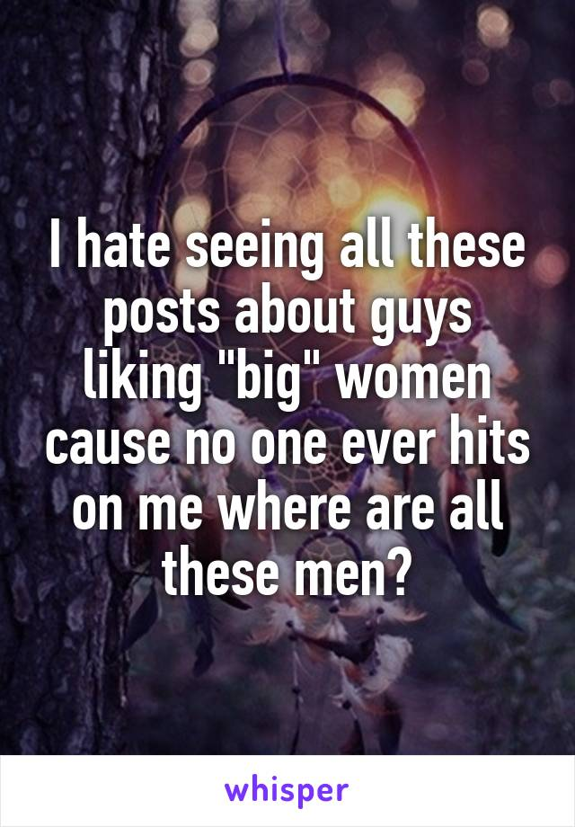 "I hate seeing all these posts about guys liking ""big"" women cause no one ever hits on me where are all these men?"