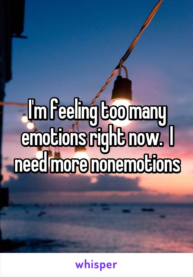 I'm feeling too many emotions right now.  I need more nonemotions
