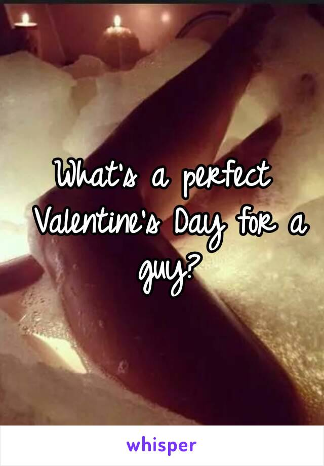 What's a perfect Valentine's Day for a guy?