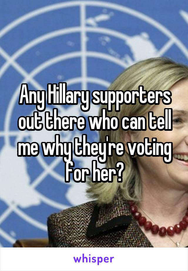 Any Hillary supporters out there who can tell me why they're voting for her?