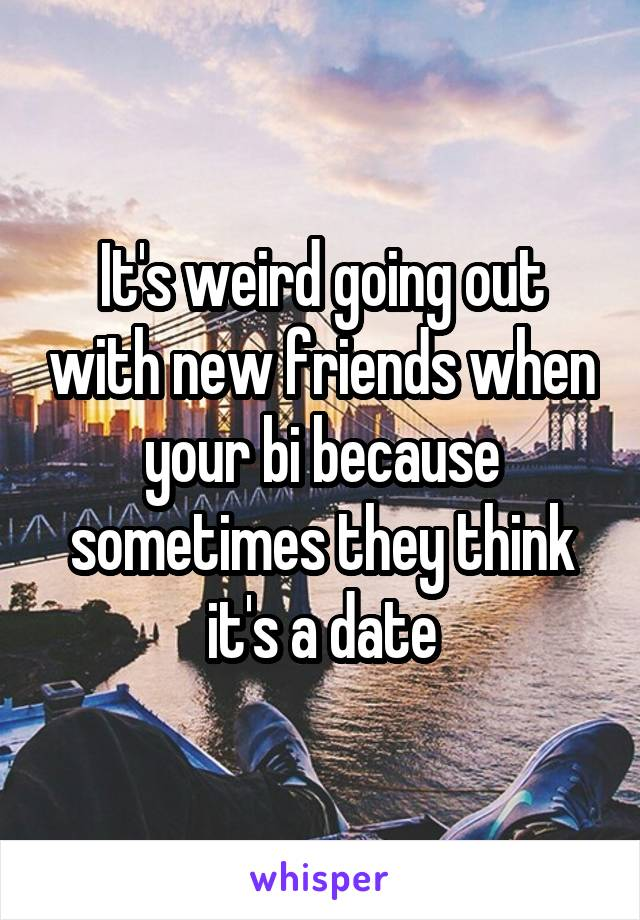 It's weird going out with new friends when your bi because sometimes they think it's a date