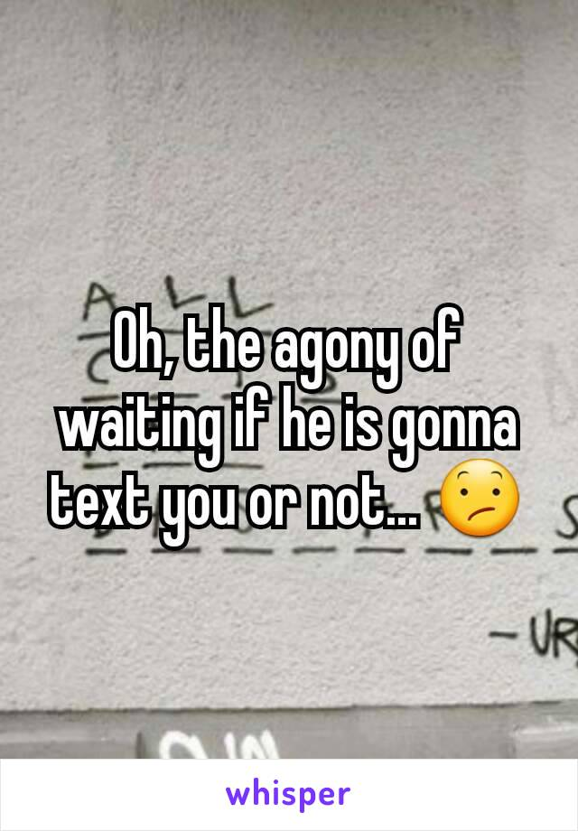 Oh, the agony of waiting if he is gonna text you or not... 😕