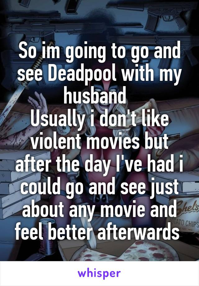 So im going to go and see Deadpool with my husband   Usually i don't like violent movies but after the day I've had i could go and see just about any movie and feel better afterwards