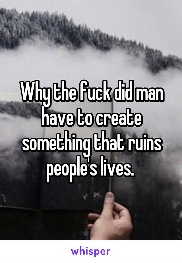 Why the fuck did man have to create something that ruins people's lives.