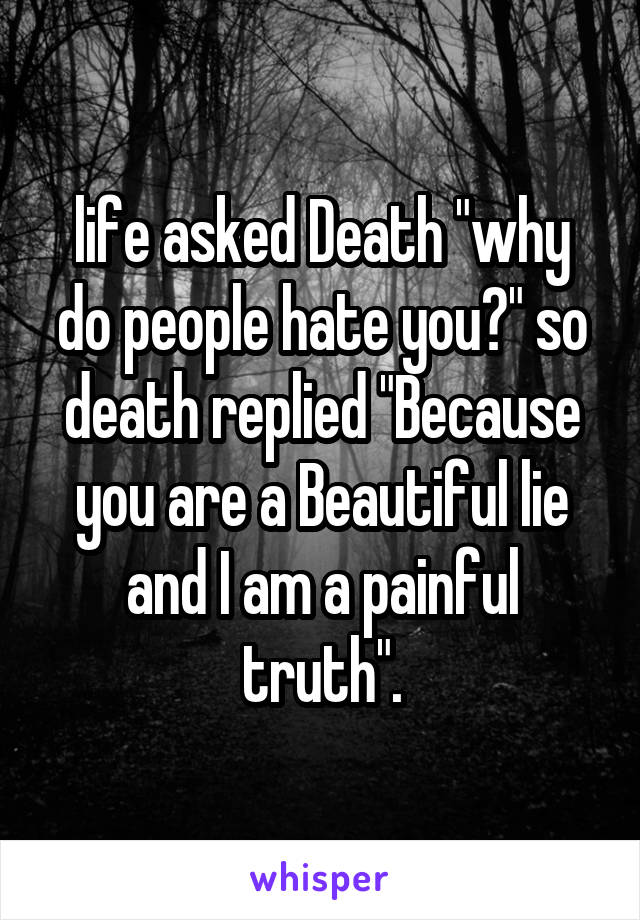 "life asked Death ""why do people hate you?"" so death replied ""Because you are a Beautiful lie and I am a painful truth""."