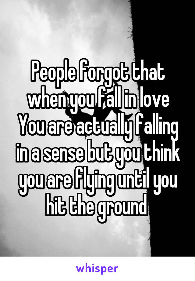 People forgot that when you fall in love You are actually falling in a sense but you think you are flying until you hit the ground