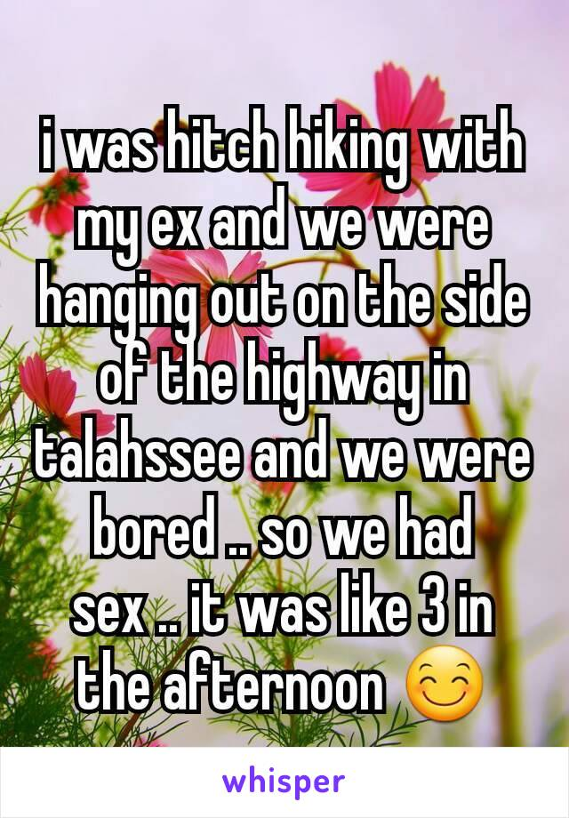 i was hitch hiking with my ex and we were hanging out on the side of the highway in talahssee and we were bored .. so we had sex .. it was like 3 in the afternoon 😊