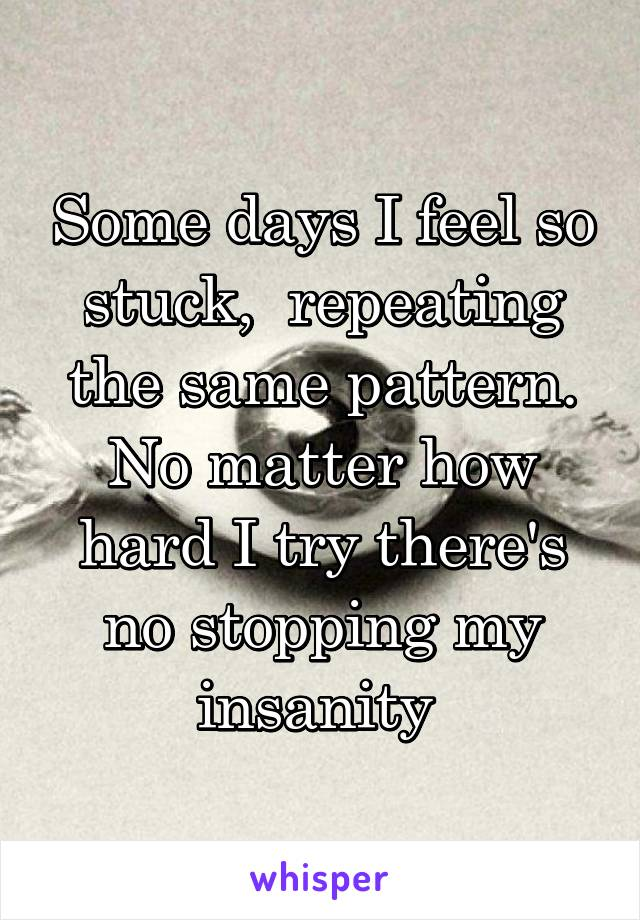 Some days I feel so stuck,  repeating the same pattern. No matter how hard I try there's no stopping my insanity