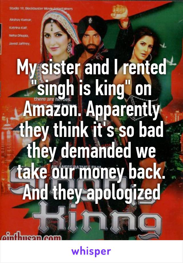 "My sister and I rented ""singh is king"" on Amazon. Apparently they think it's so bad they demanded we take our money back. And they apologized"